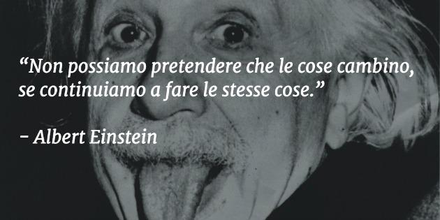 Non possiamo pretendere che le cose cambino, se continuiamo a fare le stesse cose - Albert Einstein